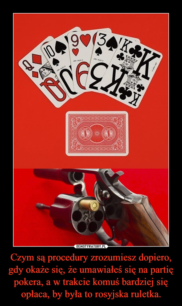 Czym są procedury zrozumiesz dopiero, gdy okaże się, że umawiałeś się na partię pokera, a w trakcie komuś bardziej się opłaca, by była to rosyjska ruletka. –