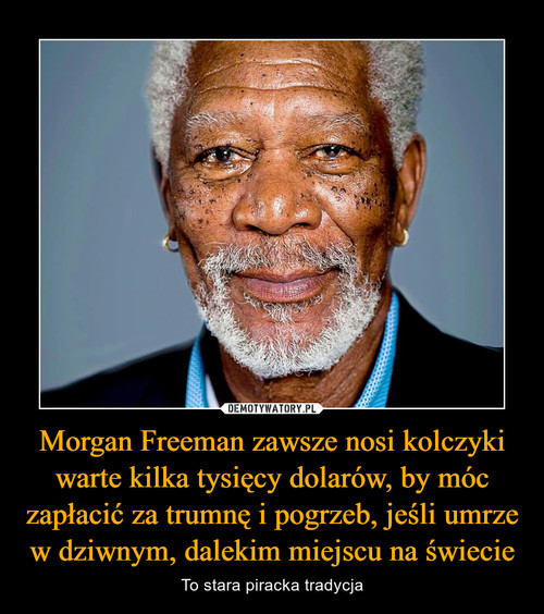 Morgan Freeman zawsze nosi kolczyki warte kilka tysięcy dolarów, by móc zapłacić za trumnę i pogrzeb, jeśli umrze w dziwnym, dalekim miejscu na świecie