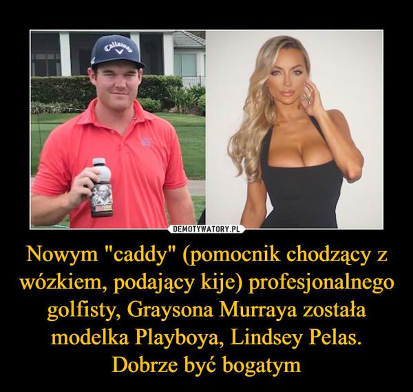 """Nowym """"caddy"""" (pomocnik chodzący z wózkiem, podający kije) profesjonalnego golfisty, Graysona Murraya została modelka Playboya, Lindsey Pelas. Dobrze być bogatym –"""