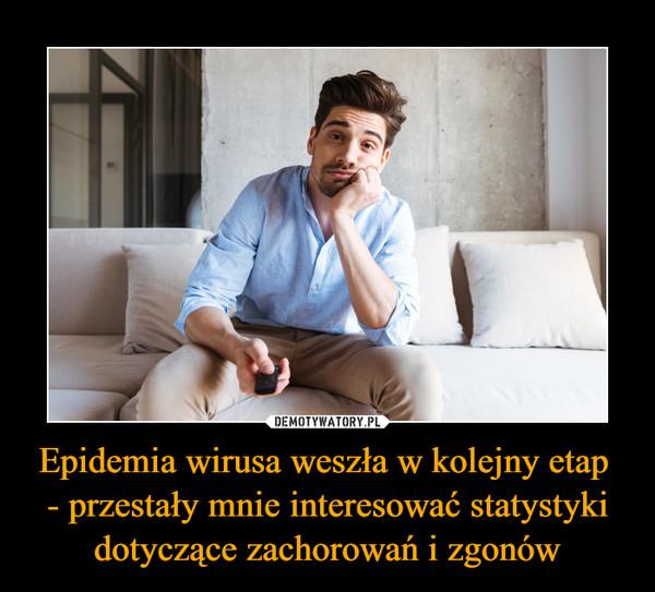 Epidemia wirusa weszła w kolejny etap - przestały mnie interesować statystyki dotyczące zachorowań i zgonów –