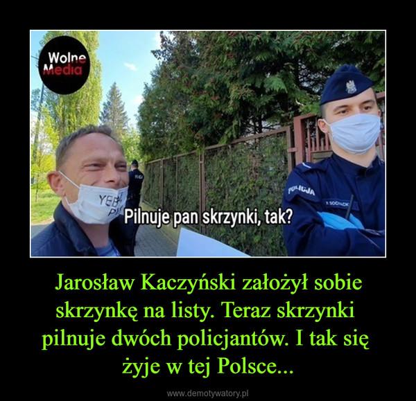 Jarosław Kaczyński założył sobie skrzynkę na listy. Teraz skrzynki pilnuje dwóch policjantów. I tak się żyje w tej Polsce... –