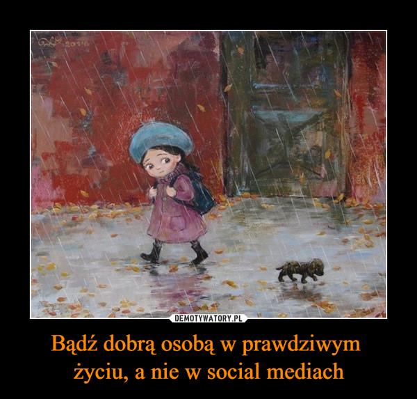 Bądź dobrą osobą w prawdziwym życiu, a nie w social mediach –