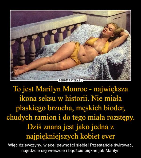 To jest Marilyn Monroe - największa ikona seksu w historii. Nie miała płaskiego brzucha, męskich bioder, chudych ramion i do tego miała rozstępy. Dziś znana jest jako jedna z najpiękniejszych kobiet ever – Więc dziewczyny, więcej pewności siebie! Przestańcie świrować, najedzcie się wreszcie i bądźcie piękne jak Marilyn