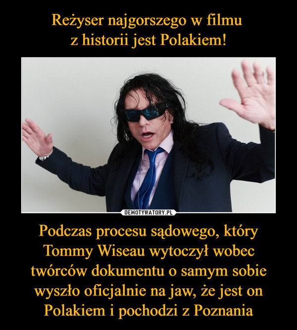 Podczas procesu sądowego, który Tommy Wiseau wytoczył wobec twórców dokumentu o samym sobie wyszło oficjalnie na jaw, że jest on Polakiem i pochodzi z Poznania –