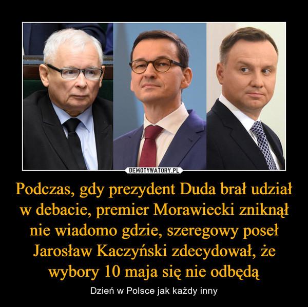 Podczas, gdy prezydent Duda brał udział w debacie, premier Morawiecki zniknął nie wiadomo gdzie, szeregowy poseł Jarosław Kaczyński zdecydował, że wybory 10 maja się nie odbędą – Dzień w Polsce jak każdy inny