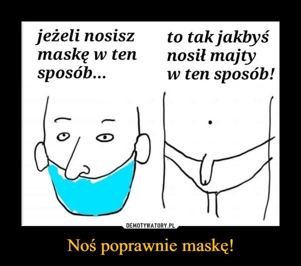 Noś poprawnie maskę! –  jeżeli nosiszmaskę w tensposób...to tak jakbyśnosił majtyw ten sposób!