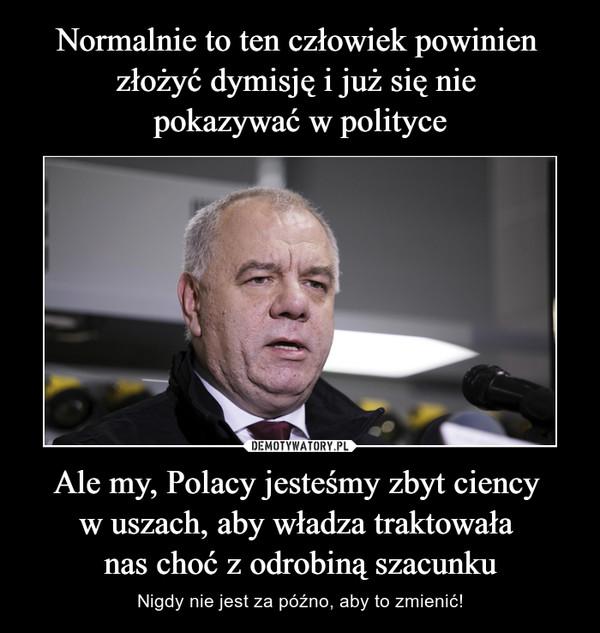 Ale my, Polacy jesteśmy zbyt ciency w uszach, aby władza traktowała nas choć z odrobiną szacunku – Nigdy nie jest za późno, aby to zmienić!