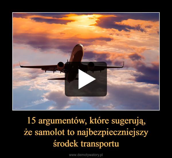 15 argumentów, które sugerują,że samolot to najbezpieczniejszyśrodek transportu –