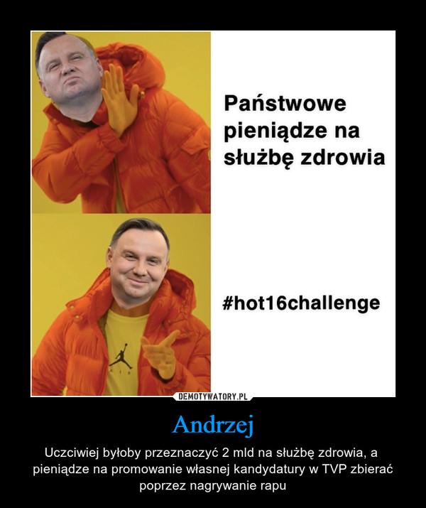 Andrzej – Uczciwiej byłoby przeznaczyć 2 mld na służbę zdrowia, a  pieniądze na promowanie własnej kandydatury w TVP zbierać poprzez nagrywanie rapu
