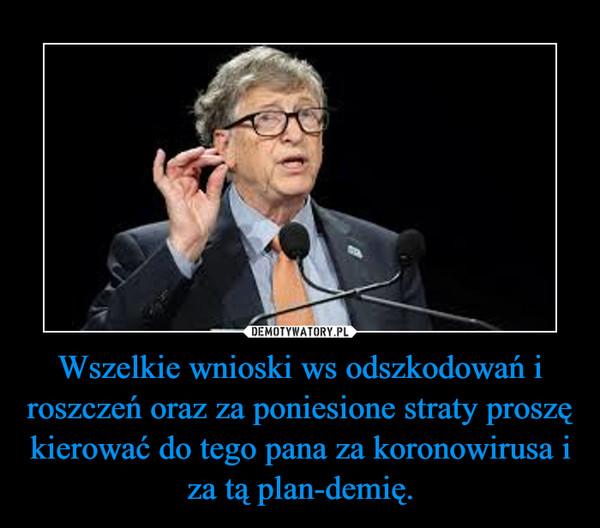 Wszelkie wnioski ws odszkodowań i roszczeń oraz za poniesione straty proszę kierować do tego pana za koronowirusa i za tą plan-demię. –