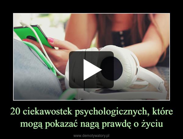 20 ciekawostek psychologicznych, które mogą pokazać nagą prawdę o życiu –