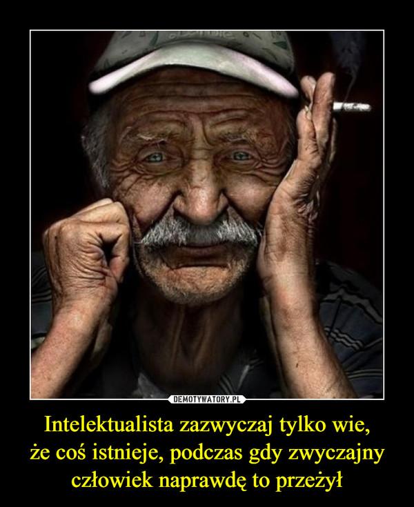 Intelektualista zazwyczaj tylko wie,że coś istnieje, podczas gdy zwyczajny człowiek naprawdę to przeżył –