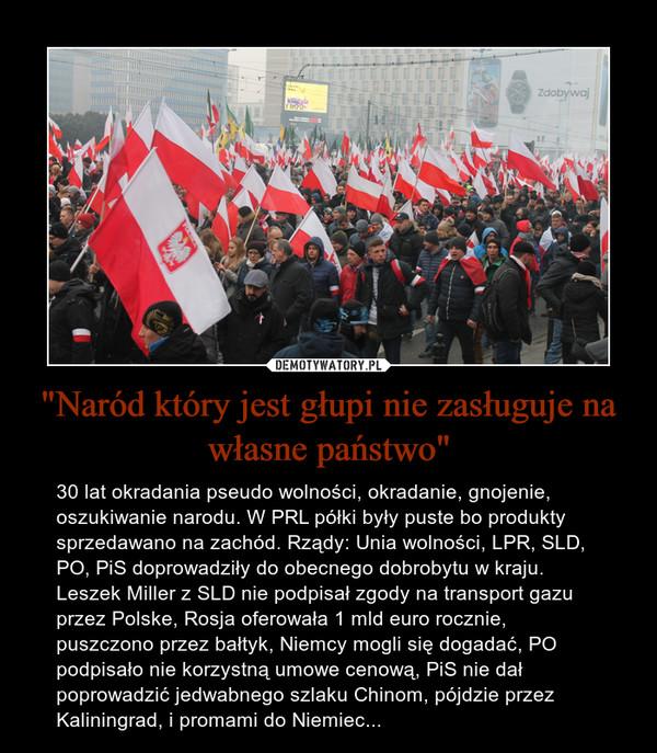 """""""Naród który jest głupi nie zasługuje na własne państwo"""" – 30 lat okradania pseudo wolności, okradanie, gnojenie, oszukiwanie narodu. W PRL półki były puste bo produkty sprzedawano na zachód. Rządy: Unia wolności, LPR, SLD, PO, PiS doprowadziły do obecnego dobrobytu w kraju. Leszek Miller z SLD nie podpisał zgody na transport gazu przez Polske, Rosja oferowała 1 mld euro rocznie, puszczono przez bałtyk, Niemcy mogli się dogadać, PO podpisało nie korzystną umowe cenową, PiS nie dał poprowadzić jedwabnego szlaku Chinom, pójdzie przez Kaliningrad, i promami do Niemiec..."""