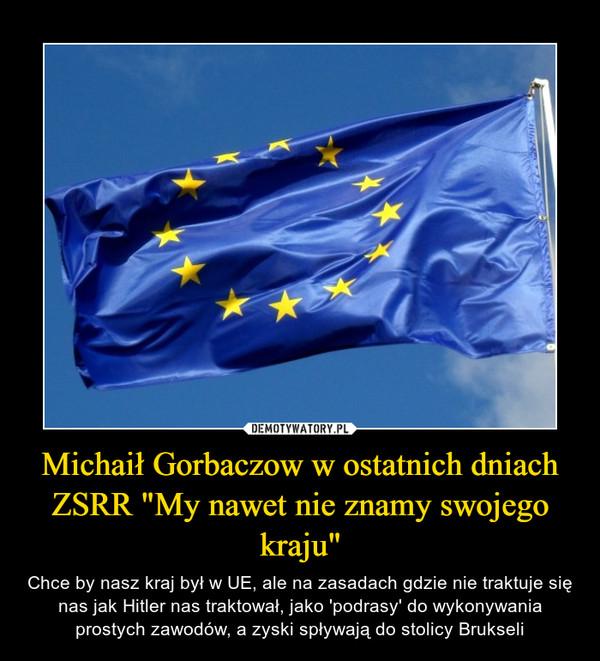 """Michaił Gorbaczow w ostatnich dniach ZSRR """"My nawet nie znamy swojego kraju"""" – Chce by nasz kraj był w UE, ale na zasadach gdzie nie traktuje się nas jak Hitler nas traktował, jako 'podrasy' do wykonywania prostych zawodów, a zyski spływają do stolicy Brukseli"""