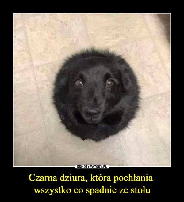 Czarna dziura, która pochłania wszystko co spadnie ze stołu –