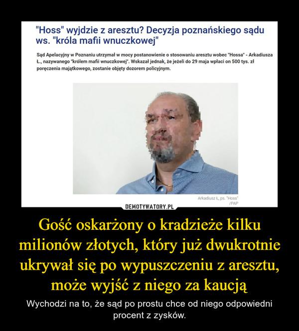 Gość oskarżony o kradzieże kilku milionów złotych, który już dwukrotnie ukrywał się po wypuszczeniu z aresztu, może wyjść z niego za kaucją – Wychodzi na to, że sąd po prostu chce od niego odpowiedni procent z zysków.