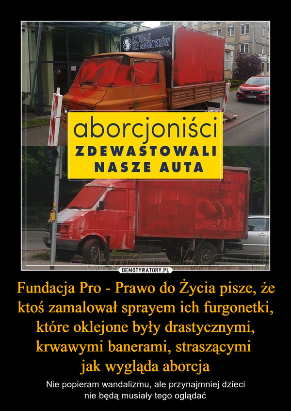 Fundacja Pro - Prawo do Życia pisze, że ktoś zamalował sprayem ich furgonetki, które oklejone były drastycznymi, krwawymi banerami, straszącymi  jak wygląda aborcja