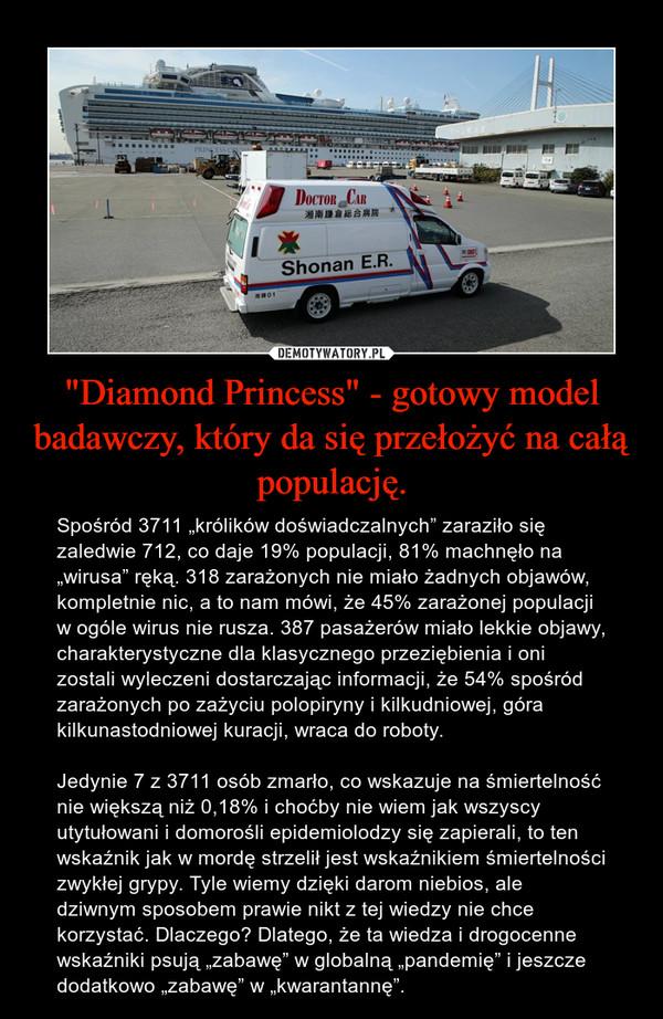 """""""Diamond Princess"""" - gotowy model badawczy, który da się przełożyć na całą populację. – Spośród 3711 """"królików doświadczalnych"""" zaraziło się zaledwie 712, co daje 19% populacji, 81% machnęło na """"wirusa"""" ręką. 318 zarażonych nie miało żadnych objawów, kompletnie nic, a to nam mówi, że 45% zarażonej populacji w ogóle wirus nie rusza. 387 pasażerów miało lekkie objawy, charakterystyczne dla klasycznego przeziębienia i oni zostali wyleczeni dostarczając informacji, że 54% spośród zarażonych po zażyciu polopiryny i kilkudniowej, góra kilkunastodniowej kuracji, wraca do roboty.Jedynie 7 z 3711 osób zmarło, co wskazuje na śmiertelność nie większą niż 0,18% i choćby nie wiem jak wszyscy utytułowani i domorośli epidemiolodzy się zapierali, to ten wskaźnik jak w mordę strzelił jest wskaźnikiem śmiertelności zwykłej grypy. Tyle wiemy dzięki darom niebios, ale dziwnym sposobem prawie nikt z tej wiedzy nie chce korzystać. Dlaczego? Dlatego, że ta wiedza i drogocenne wskaźniki psują """"zabawę"""" w globalną """"pandemię"""" i jeszcze dodatkowo """"zabawę"""" w """"kwarantannę""""."""