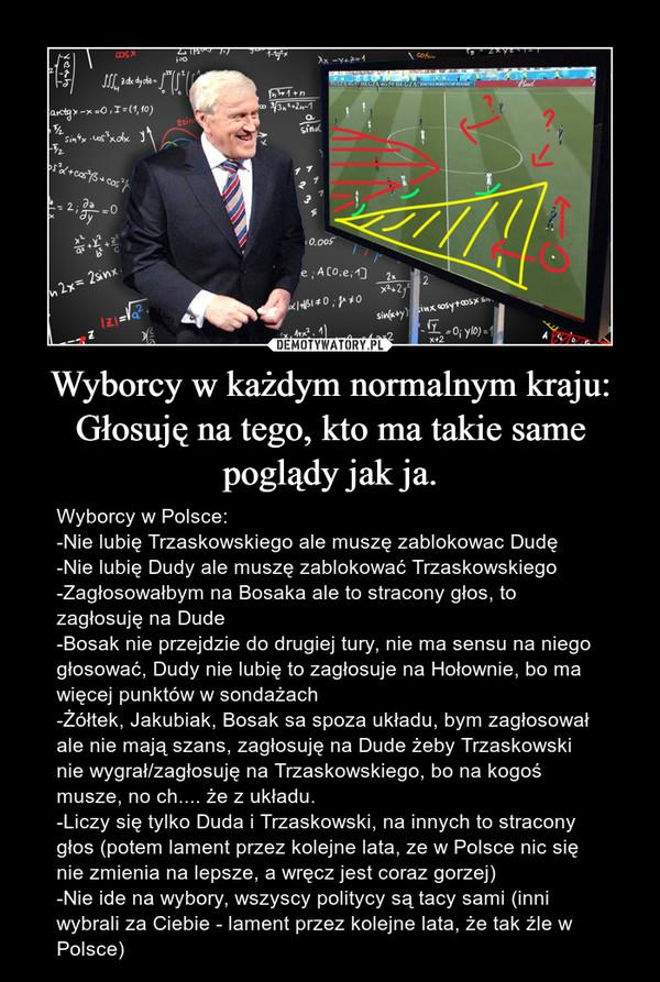 Wyborcy w każdym normalnym kraju: Głosuję na tego, kto ma takie same poglądy jak ja. – Wyborcy w Polsce:-Nie lubię Trzaskowskiego ale muszę zablokowac Dudę-Nie lubię Dudy ale muszę zablokować Trzaskowskiego-Zagłosowałbym na Bosaka ale to stracony głos, to zagłosuję na Dude-Bosak nie przejdzie do drugiej tury, nie ma sensu na niego głosować, Dudy nie lubię to zagłosuje na Hołownie, bo ma więcej punktów w sondażach-Żółtek, Jakubiak, Bosak sa spoza układu, bym zagłosował ale nie mają szans, zagłosuję na Dude żeby Trzaskowski nie wygrał/zagłosuję na Trzaskowskiego, bo na kogoś musze, no ch.... że z układu.-Liczy się tylko Duda i Trzaskowski, na innych to stracony głos (potem lament przez kolejne lata, ze w Polsce nic się nie zmienia na lepsze, a wręcz jest coraz gorzej)-Nie ide na wybory, wszyscy politycy są tacy sami (inni wybrali za Ciebie - lament przez kolejne lata, że tak źle w Polsce)