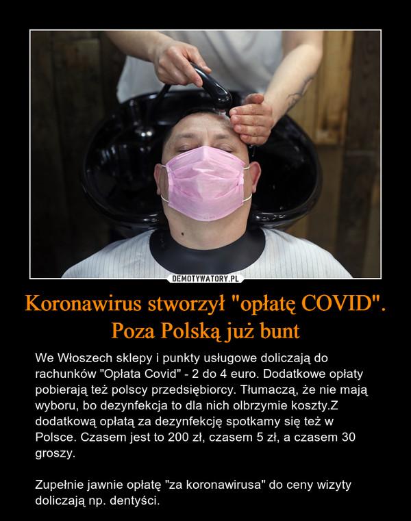 """Koronawirus stworzył """"opłatę COVID"""". Poza Polską już bunt – We Włoszech sklepy i punkty usługowe doliczają do rachunków """"Opłata Covid"""" - 2 do 4 euro. Dodatkowe opłaty pobierają też polscy przedsiębiorcy. Tłumaczą, że nie mają wyboru, bo dezynfekcja to dla nich olbrzymie koszty.Z dodatkową opłatą za dezynfekcję spotkamy się też w Polsce. Czasem jest to 200 zł, czasem 5 zł, a czasem 30 groszy.Zupełnie jawnie opłatę """"za koronawirusa"""" do ceny wizyty doliczają np. dentyści."""