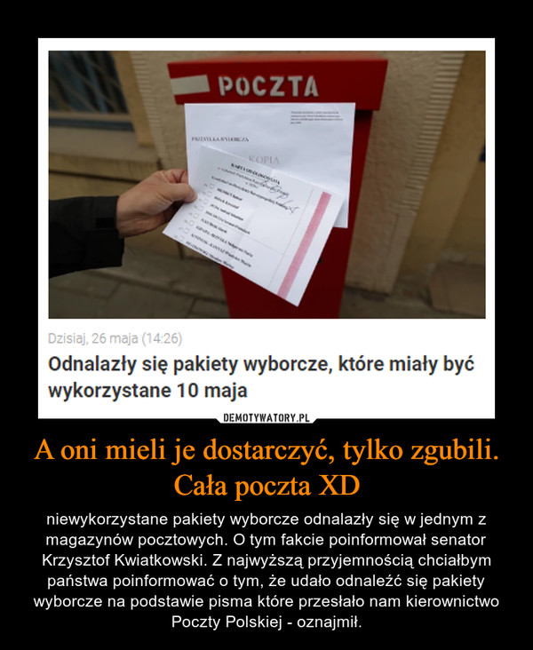 A oni mieli je dostarczyć, tylko zgubili. Cała poczta XD – niewykorzystane pakiety wyborcze odnalazły się w jednym z magazynów pocztowych. O tym fakcie poinformował senator Krzysztof Kwiatkowski. Z najwyższą przyjemnością chciałbym państwa poinformować o tym, że udało odnaleźć się pakiety wyborcze na podstawie pisma które przesłało nam kierownictwo Poczty Polskiej - oznajmił.