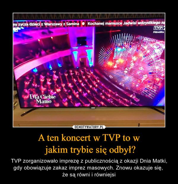 A ten koncert w TVP to w jakim trybie się odbył? – TVP zorganizowało imprezę z publicznością z okazji Dnia Matki, gdy obowiązuje zakaz imprez masowych. Znowu okazuje się, że są równi i równiejsi
