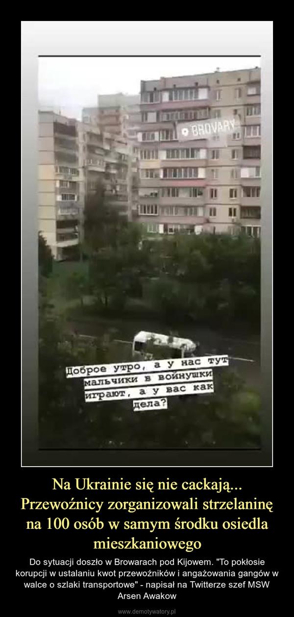 """Na Ukrainie się nie cackają... Przewoźnicy zorganizowali strzelaninę na 100 osób w samym środku osiedla mieszkaniowego – Do sytuacji doszło w Browarach pod Kijowem. """"To pokłosie korupcji w ustalaniu kwot przewoźników i angażowania gangów w walce o szlaki transportowe"""" - napisał na Twitterze szef MSW Arsen Awakow"""