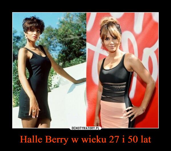 Halle Berry w wieku 27 i 50 lat –