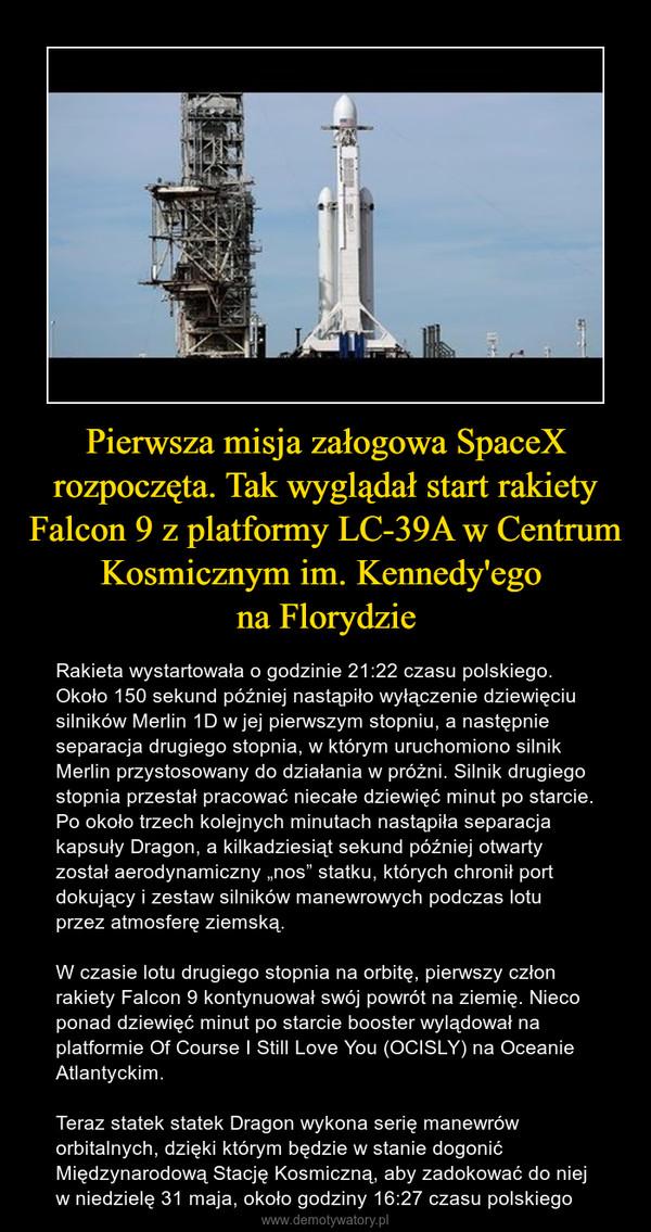 """Pierwsza misja załogowa SpaceX rozpoczęta. Tak wyglądał start rakiety Falcon 9 z platformy LC-39A w Centrum Kosmicznym im. Kennedy'ego na Florydzie – Rakieta wystartowała o godzinie 21:22 czasu polskiego. Około 150 sekund później nastąpiło wyłączenie dziewięciu silników Merlin 1D w jej pierwszym stopniu, a następnie separacja drugiego stopnia, w którym uruchomiono silnik Merlin przystosowany do działania w próżni. Silnik drugiego stopnia przestał pracować niecałe dziewięć minut po starcie. Po około trzech kolejnych minutach nastąpiła separacja kapsuły Dragon, a kilkadziesiąt sekund później otwarty został aerodynamiczny """"nos"""" statku, których chronił port dokujący i zestaw silników manewrowych podczas lotu przez atmosferę ziemską.W czasie lotu drugiego stopnia na orbitę, pierwszy człon rakiety Falcon 9 kontynuował swój powrót na ziemię. Nieco ponad dziewięć minut po starcie booster wylądował na platformie Of Course I Still Love You (OCISLY) na Oceanie Atlantyckim.Teraz statek statek Dragon wykona serię manewrów orbitalnych, dzięki którym będzie w stanie dogonić Międzynarodową Stację Kosmiczną, aby zadokować do niej w niedzielę 31 maja, około godziny 16:27 czasu polskiego"""