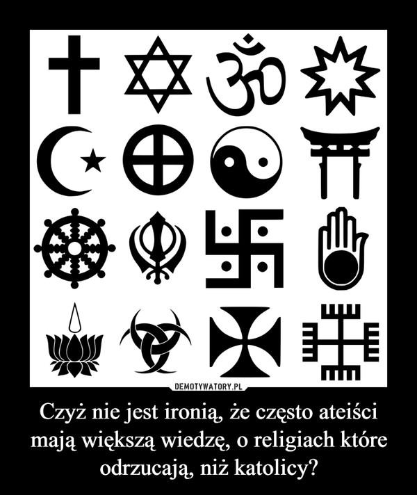 Czyż nie jest ironią, że często ateiści mają większą wiedzę, o religiach które odrzucają, niż katolicy? –