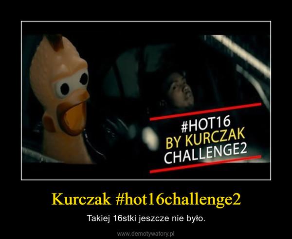 Kurczak #hot16challenge2 – Takiej 16stki jeszcze nie było.
