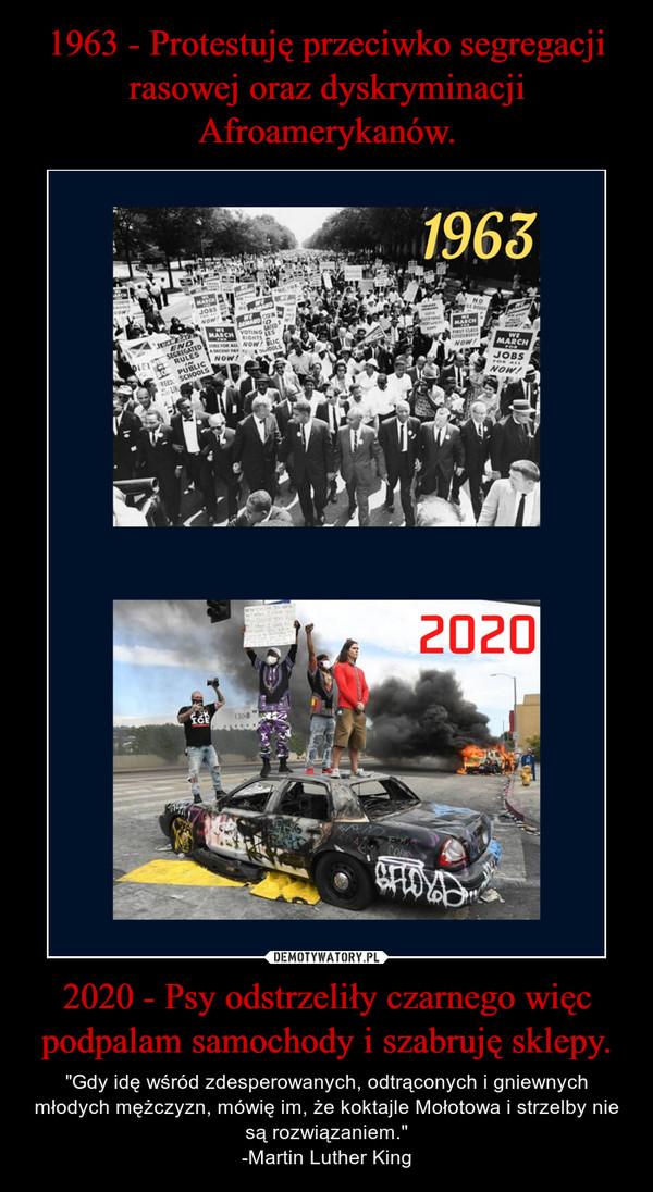 """2020 - Psy odstrzeliły czarnego więc podpalam samochody i szabruję sklepy. – """"Gdy idę wśród zdesperowanych, odtrąconych i gniewnych młodych mężczyzn, mówię im, że koktajle Mołotowa i strzelby nie są rozwiązaniem.""""-Martin Luther King"""