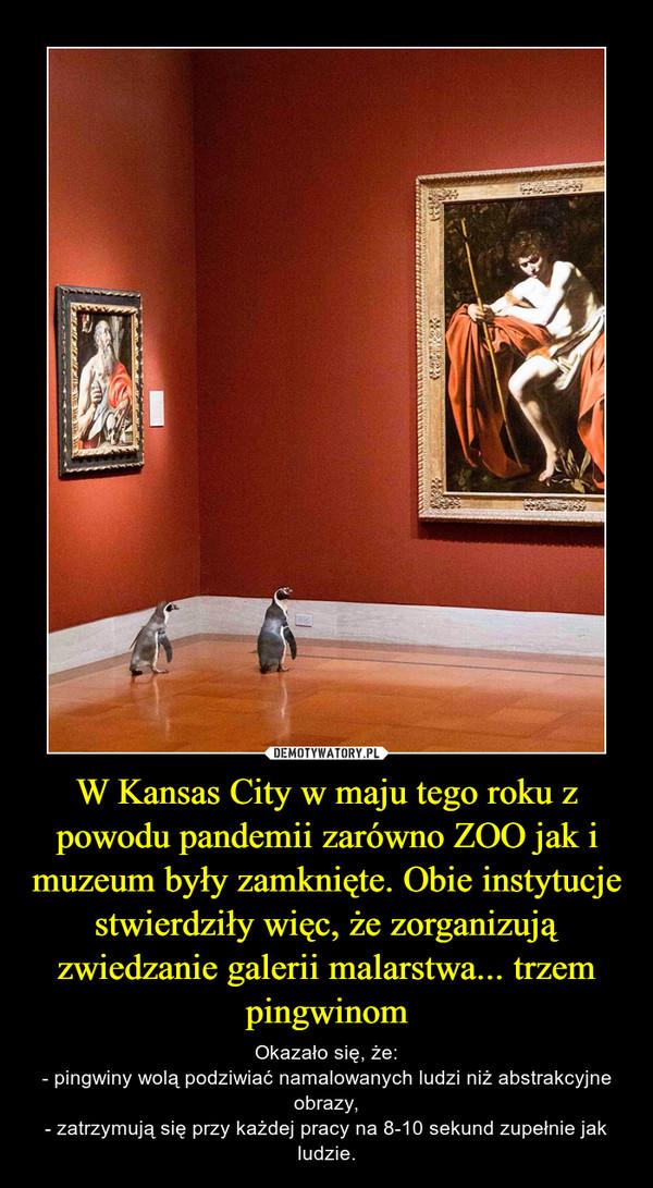 W Kansas City w maju tego roku z powodu pandemii zarówno ZOO jak i muzeum były zamknięte. Obie instytucje stwierdziły więc, że zorganizują zwiedzanie galerii malarstwa... trzem pingwinom – Okazało się, że:- pingwiny wolą podziwiać namalowanych ludzi niż abstrakcyjne obrazy,- zatrzymują się przy każdej pracy na 8-10 sekund zupełnie jak ludzie.
