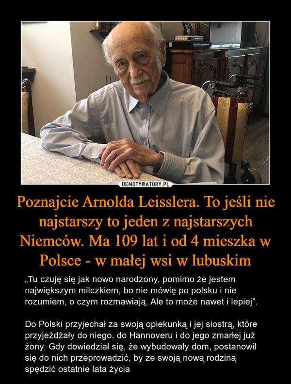 """Poznajcie Arnolda Leisslera. To jeśli nie najstarszy to jeden z najstarszych Niemców. Ma 109 lat i od 4 mieszka w Polsce - w małej wsi w lubuskim – """"Tu czuję się jak nowo narodzony, pomimo że jestem największym milczkiem, bo nie mówię po polsku i nie rozumiem, o czym rozmawiają. Ale to może nawet i lepiej"""".Do Polski przyjechał za swoją opiekunką i jej siostrą, które przyjeżdżały do niego, do Hannoveru i do jego zmarłej już żony. Gdy dowiedział się, że wybudowały dom, postanowił się do nich przeprowadzić, by ze swoją nową rodziną spędzić ostatnie lata życia"""