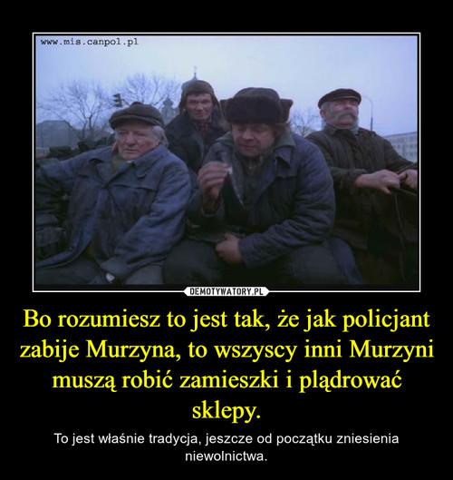 Bo rozumiesz to jest tak, że jak policjant zabije Murzyna, to wszyscy inni Murzyni muszą robić zamieszki i plądrować sklepy.
