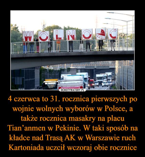 4 czerwca to 31. rocznica pierwszych po wojnie wolnych wyborów w Polsce, a także rocznica masakry na placu Tian'anmen w Pekinie. W taki sposób na kładce nad Trasą AK w Warszawie ruch Kartoniada uczcił wczoraj obie rocznice –