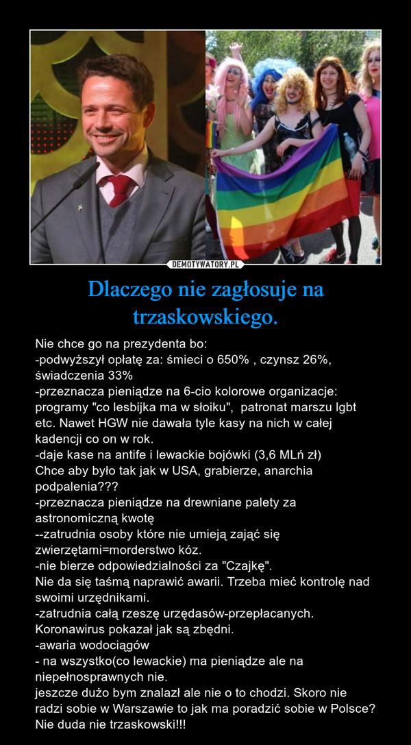 """Dlaczego nie zagłosuje na trzaskowskiego. – Nie chce go na prezydenta bo:-podwyższył opłatę za: śmieci o 650% , czynsz 26%, świadczenia 33%-przeznacza pieniądze na 6-cio kolorowe organizacje: programy """"co lesbijka ma w słoiku"""",  patronat marszu lgbt etc. Nawet HGW nie dawała tyle kasy na nich w całej kadencji co on w rok.-daje kase na antife i lewackie bojówki (3,6 MLń zł)Chce aby było tak jak w USA, grabierze, anarchia podpalenia???-przeznacza pieniądze na drewniane palety za astronomiczną kwotę--zatrudnia osoby które nie umieją zająć się zwierzętami=morderstwo kóz.-nie bierze odpowiedzialności za """"Czajkę"""". Nie da się taśmą naprawić awarii. Trzeba mieć kontrolę nad swoimi urzędnikami.-zatrudnia całą rzeszę urzędasów-przepłacanych. Koronawirus pokazał jak są zbędni.-awaria wodociągów- na wszystko(co lewackie) ma pieniądze ale na niepełnosprawnych nie.jeszcze dużo bym znalazł ale nie o to chodzi. Skoro nie radzi sobie w Warszawie to jak ma poradzić sobie w Polsce?Nie duda nie trzaskowski!!!"""