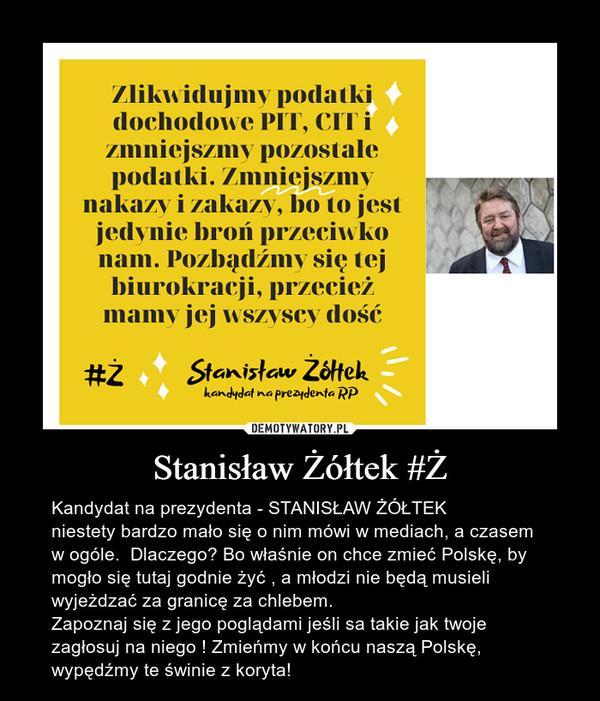 Stanisław Żółtek #Ż – Kandydat na prezydenta - STANISŁAW ŻÓŁTEKniestety bardzo mało się o nim mówi w mediach, a czasem w ogóle.  Dlaczego? Bo właśnie on chce zmieć Polskę, by mogło się tutaj godnie żyć , a młodzi nie będą musieli wyjeżdzać za granicę za chlebem.Zapoznaj się z jego poglądami jeśli sa takie jak twoje zagłosuj na niego ! Zmieńmy w końcu naszą Polskę, wypędźmy te świnie z koryta!