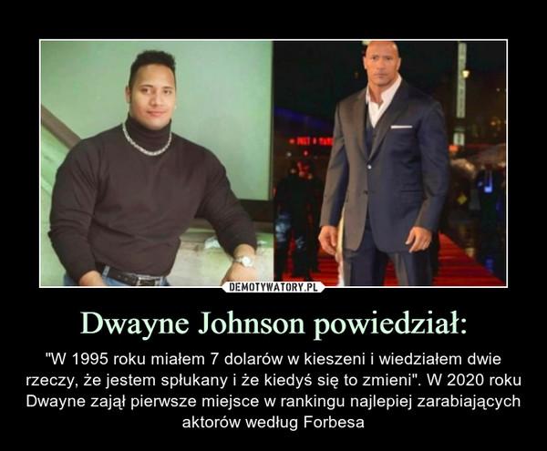 """Dwayne Johnson powiedział: – """"W 1995 roku miałem 7 dolarów w kieszeni i wiedziałem dwie rzeczy, że jestem spłukany i że kiedyś się to zmieni"""". W 2020 roku Dwayne zajął pierwsze miejsce w rankingu najlepiej zarabiających aktorów według Forbesa"""