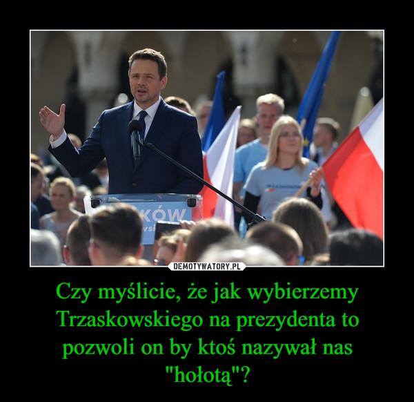 """Czy myślicie, że jak wybierzemy Trzaskowskiego na prezydenta to pozwoli on by ktoś nazywał nas """"hołotą""""? –"""