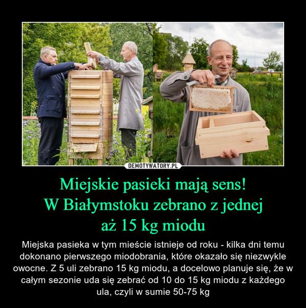 Miejskie pasieki mają sens!W Białymstoku zebrano z jednejaż 15 kg miodu – Miejska pasieka w tym mieście istnieje od roku - kilka dni temu dokonano pierwszego miodobrania, które okazało się niezwykle owocne. Z 5 uli zebrano 15 kg miodu, a docelowo planuje się, że w całym sezonie uda się zebrać od 10 do 15 kg miodu z każdego ula, czyli w sumie 50-75 kg