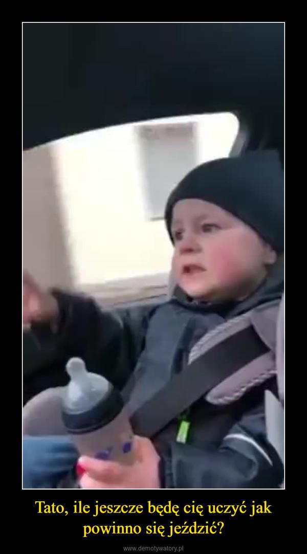 Tato, ile jeszcze będę cię uczyć jak powinno się jeździć? –
