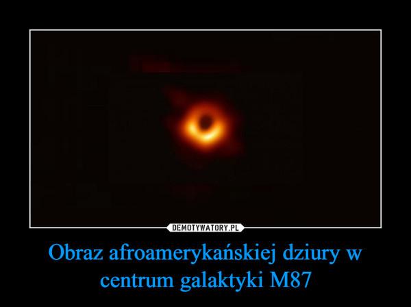 Obraz afroamerykańskiej dziury w centrum galaktyki M87 –