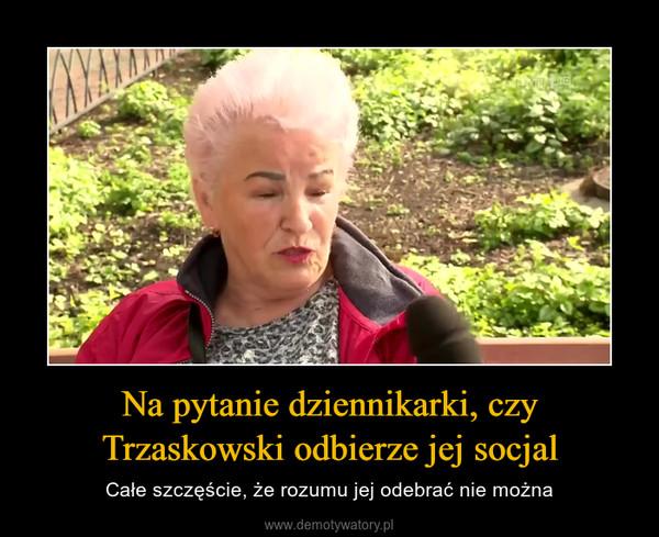 Na pytanie dziennikarki, czy Trzaskowski odbierze jej socjal – Całe szczęście, że rozumu jej odebrać nie można