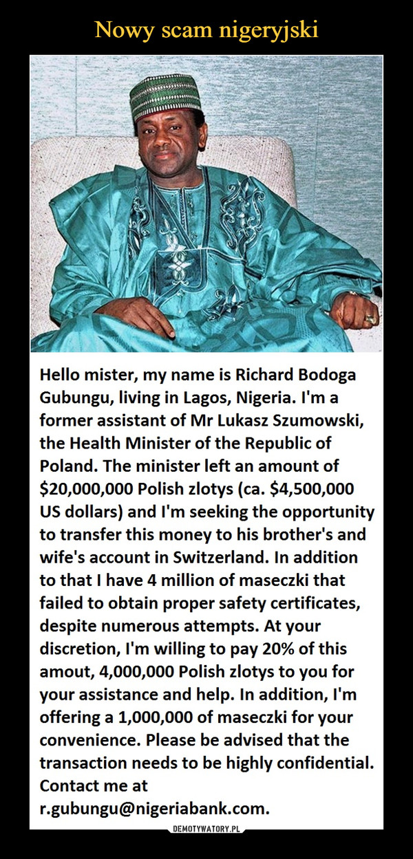 –  Hello mister, my name is Richard Bodoga Gubungu, living in Lagos, Nigeria. I'm a former assistant of Mr Lukasz Szumowski, the Health Minister of the Republic of Poland. The minister left an amount of $20,000,000 Polish zlotys (ca. $4,500,000 US dollars) and I'm seeking the opportunity to transfer this money to his brother's and wife's account in Switzerland. In addition to that I have 4 million of maseczki that failed to obtain proper safety certificates, despite numerous attempts. At your discretion, I'm willing to pay 20% of this amout, 4,000,000 Polish zlotys to you for your assistance and help. In addition, I'm offering a 1,000,000 of maseczki for your convenience. Please be advised that the transaction needs to be highly confidential. Contact me at r.gubungu@nigeriabank.com.