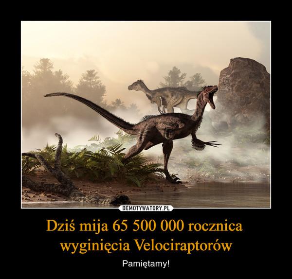 Dziś mija 65 500 000 rocznica wyginięcia Velociraptorów – Pamiętamy!