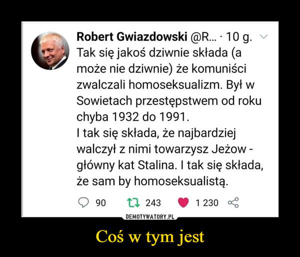 Coś w tym jest –  Robert Gwiazdowski Tak się jakoś dziwnie składa (może nie dziwnie ) że komuniści zwalczali homoseksualizm. Był w Sowietach przestępstwem od roku chyba 1932 do 1991. I tak się składa, że najbardziej walczył z nimi towarzysz Jeżow - główny kat Stalina. I tak się składa, że sam był homoseksualistą