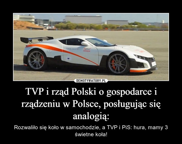 TVP i rząd Polski o gospodarce i rządzeniu w Polsce, posługując się analogią: – Rozwaliło się koło w samochodzie, a TVP i PiS: hura, mamy 3 świetne koła!