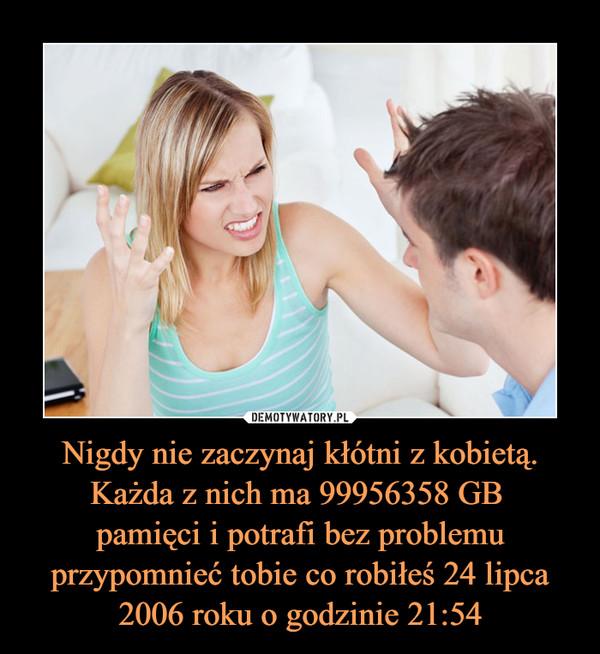 Nigdy nie zaczynaj kłótni z kobietą. Każda z nich ma 99956358 GB pamięci i potrafi bez problemu przypomnieć tobie co robiłeś 24 lipca 2006 roku o godzinie 21:54 –