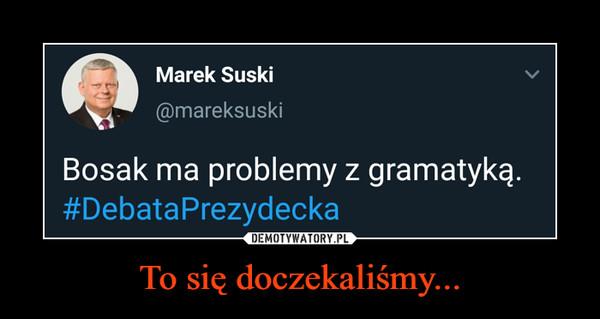 To się doczekaliśmy... –  Marek Suski@mareksuskiBosak ma problemy z gramatyką.#DebataPrezydeckaDEMOTYWATORY.PLTo się doczekaliśm..